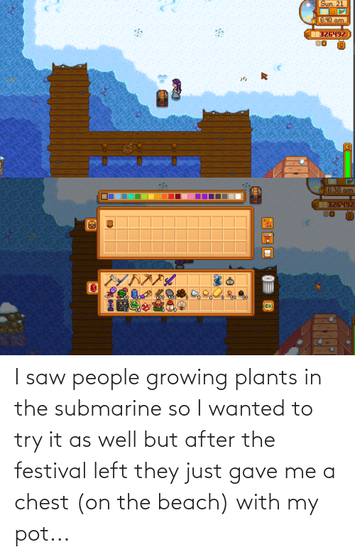 submarine: I saw people growing plants in the submarine so I wanted to try it as well but after the festival left they just gave me a chest (on the beach) with my pot...