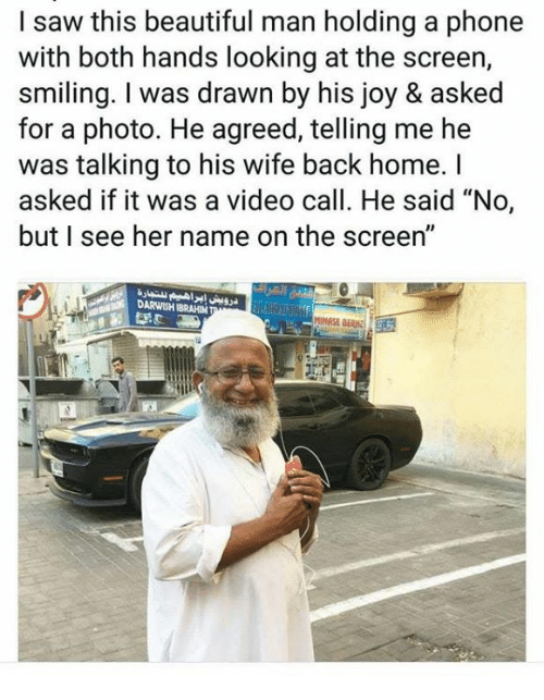 "Beautiful, Phone, and Saw: I saw this beautiful man holding a phone  with both hands looking at the screen,  smiling. I was drawn by his joy & asked  for a photo. He agreed, telling me he  was talking to his wife back home. I  asked if it was a video call. He said ""No,  but I see her name on the screen""  DARWISH IBRAHIM"