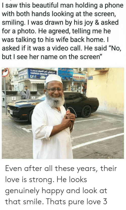 """Tra: I saw this beautiful man holding a phone  with both hands looking at the screen,  smiling. I was drawn by his joy & asked  for a photo. He agreed, telling me he  was talking to his wife back home. I  asked if it was a video call. He said """"No,  but I see her name on the screen""""  ALARRAFOMINASE BERH  DARWISH IBRAHIM TRA  32  P Even after all these years, their love is strong. He looks genuinely happy and look at that smile. Thats pure love 3"""