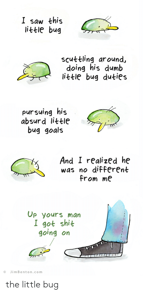 Absurd: I saw this  little bug  scuttling around,  doing his dumb  little bug duties  pursuing his  absurd little  bug goals  And I realized he  was no different  from me  Op yours man  I got shit  going on  JimBenton.com the little bug