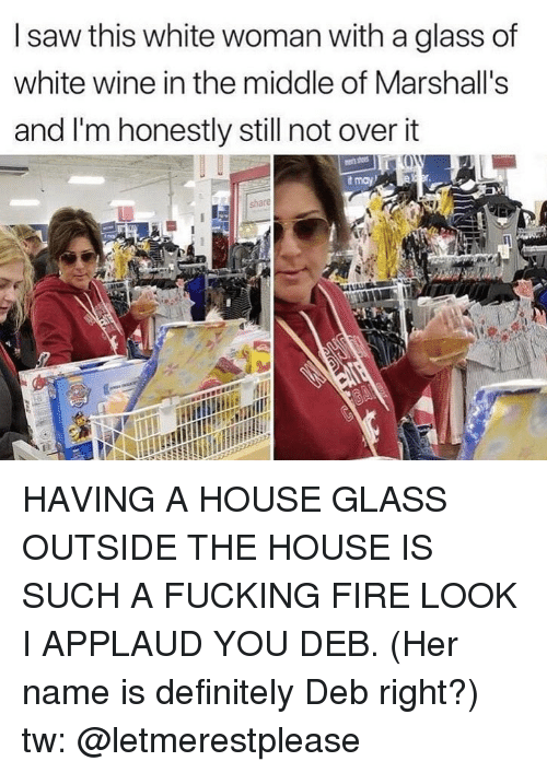 marshalls: I saw this white woman with a glass of  white wine in the middle of Marshall's  and I'm honestly still not over it  t may HAVING A HOUSE GLASS OUTSIDE THE HOUSE IS SUCH A FUCKING FIRE LOOK I APPLAUD YOU DEB. (Her name is definitely Deb right?) tw: @letmerestplease