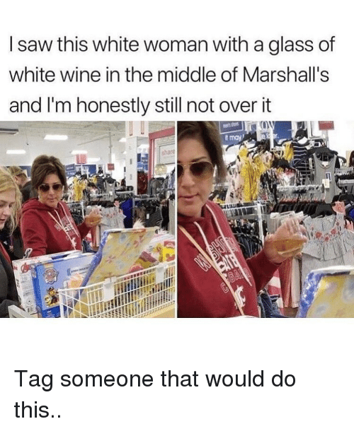 marshalls: I saw this white woman with a glass of  white wine in the middle of Marshall's  and I'm honestly still not over it  t may Tag someone that would do this..