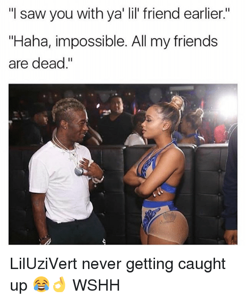 "Sawing: ""I saw you with ya' lil' friend earlier.""  ""Haha, impossible. All my friends  are dead."" LilUziVert never getting caught up 😂👌 WSHH"