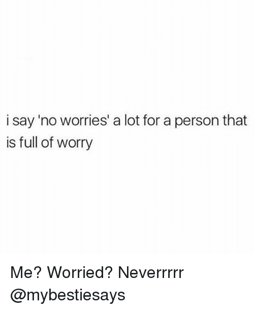 Girl Memes, Person, and For: i say 'no worries' a lot for a person that  is full of worry Me? Worried? Neverrrrr @mybestiesays