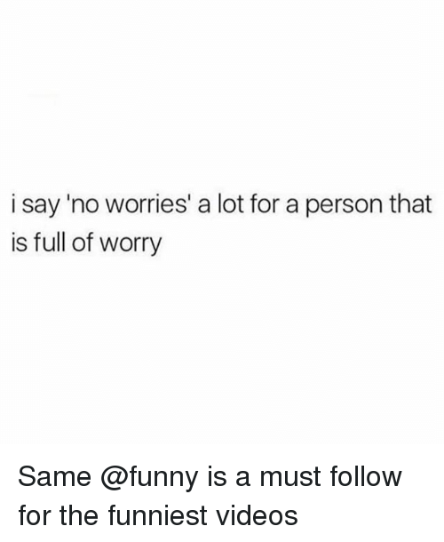 Funny, Memes, and Videos: i say 'no worries' a lot for a person that  is full of worry Same @funny is a must follow for the funniest videos