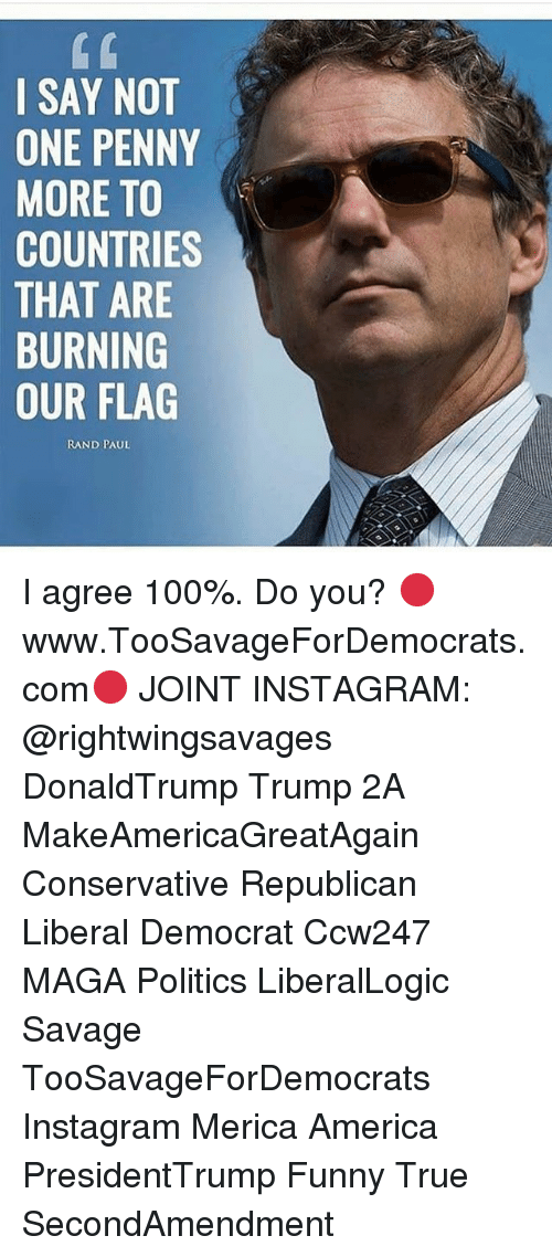 Liberal Democrat: I SAY NOT  ONE PENNY  MORE TO  COUNTRIES  THAT ARE  BURNING  OUR FLAG  RAND PAUL I agree 100%. Do you? 🔴www.TooSavageForDemocrats.com🔴 JOINT INSTAGRAM: @rightwingsavages DonaldTrump Trump 2A MakeAmericaGreatAgain Conservative Republican Liberal Democrat Ccw247 MAGA Politics LiberalLogic Savage TooSavageForDemocrats Instagram Merica America PresidentTrump Funny True SecondAmendment