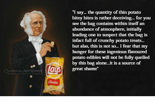 "Being Alone, Memes, and Potato: ""I say... the quantity of thin potato  bitey bites is rather deceiving... for you  see the bag contains within itself an  abundance of atmosphere, initially  leading one to suspect that the bag is  infact full of crunchy potato treats...  but alas, this is not so... I fear that my  hunger for these ingenious flavoured  potato edibles will not be fully quelled  by this bag alone...it is a source of  great shame""  LASSICAL ART MEMES  n/elassicalartmeme  Classic"
