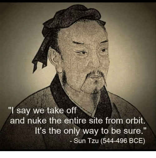"Classical Art, Sun Tzu, and Sun: ""I say we take off  and nuke the entire site from orbit.  It's the only way to be sure.""  Sun Tzu (544-496 BCE)"