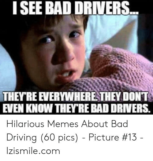 Bad Driver Meme: I SEE BAD DRIVERS.  THEYRE EVERYWHERE THEY DONT  EVEN KNOW THEYRE BAD DRIVERS Hilarious Memes About Bad Driving (60 pics) - Picture #13 - Izismile.com