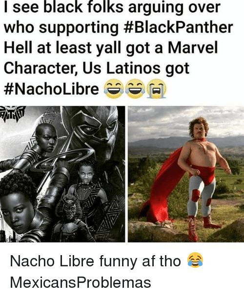black folks: I see black folks arguing over  who supporting #BlackPanther  Hell at least yall got a Marvel  Character, Us Latinos got  #NachoLibre s s M) Nacho Libre funny af tho 😂 MexicansProblemas