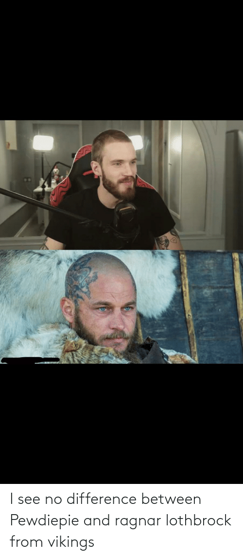 ragnar: I see no difference between Pewdiepie and ragnar lothbrock from vikings