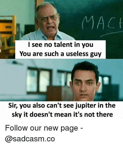 Memes, Jupiter, and Mean: I see no talent in you  You are such a useless guy  Sir, you also can't see jupiter in the  sky it doesn't mean it's not there Follow our new page - @sadcasm.co