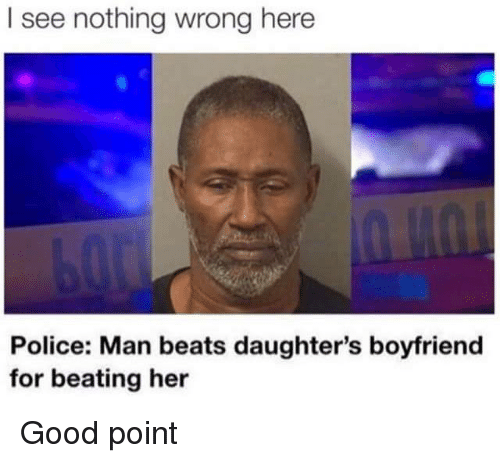 I See Nothing: I see nothing wrong here  Police: Man beats daughter's boyfriend  for beating her Good point