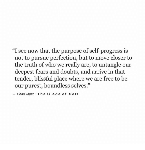 """Doubts: """"I see now that the purpose of self-progress is  not to pursue perfection, but to move closer to  the truth of who we really are, to untangle our  deepest fears and doubts, and arrive in that  tender, blissful place where we are free to be  our purest, boundless selves.""""  Beau Taplin The Glade of Self  92"""