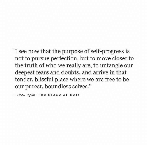 """Boundless: """"I see now that the purpose of self-progress is  not to pursue perfection, but to move closer to  the truth of who we really are, to untangle our  deepest fears and doubts, and arrive in that  tender, blissful place where we are free to be  our purest, boundless selves.""""  Beau Taplin The Glade of Self  92"""