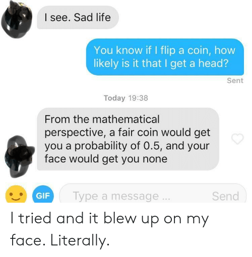 probability: I see. Sad life  You know if I flip a coin, how  likely is it that I get a head?  Sent  Today 19:38  From the mathematical  perspective, a fair coin would get  you a probability of 0.5, and your  face would get you none  GIF Type a message  Send I tried and it blew up on my face. Literally.