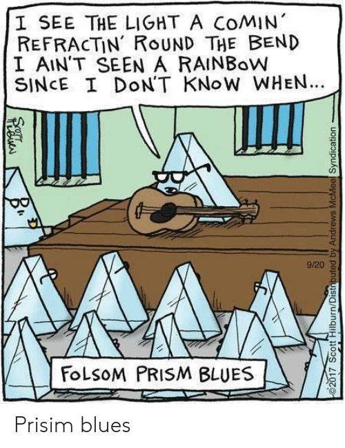 Blues: I SEE THE LIGHT A COMIN  REFRACTİN' ROUND THE BEND  I AIN'T SEEN A RAINBoW  SINCE I DoN'T KNoW WHEN.  9/20 8  FoLSOM PRISM BLUES Prisim blues