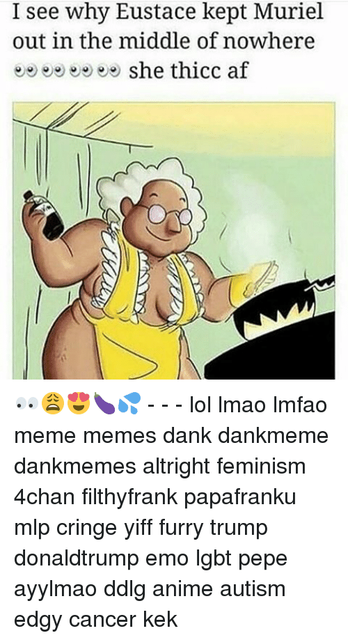 Ddlg Anime: I see why Eustace kept Muriel  out in the middle of nowhere  she thicc af 👀😩😍🍆💦 - - - lol lmao lmfao meme memes dank dankmeme dankmemes altright feminism 4chan filthyfrank papafranku mlp cringe yiff furry trump donaldtrump emo lgbt pepe ayylmao ddlg anime autism edgy cancer kek