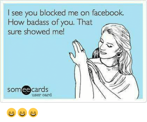 Ee Cards: I see you blocked me on facebook.  How badass of you. That  sure showed me!  som ee cards  user card 😄😄😄