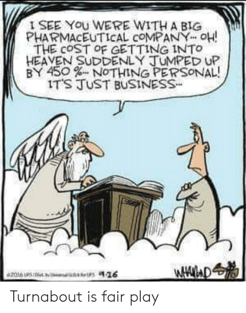 """nothing personal: I SEE You WERE WITH A BIG  PHARMACEUTICAL COMPANY"""" OH!  THE COST OF GETTING INTo  HEAVEN SUDDENLY TUMPED UP  BY 450 % NOTHING PERSONAL!  IT'S TvST BUSINESS- Turnabout is fair play"""
