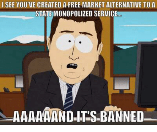 creat a: I SEE YOU'VE CREATED A FREE MARKET ALTERNATIVE TO A  STATE MONOPOLIZED SERVICE  AAAAAAND ITS BANNED