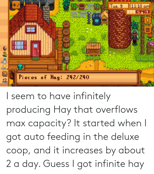 auto: I seem to have infinitely producing Hay that overflows max capacity? It started when I got auto feeding in the deluxe coop, and it increases by about 2 a day. Guess I got infinite hay
