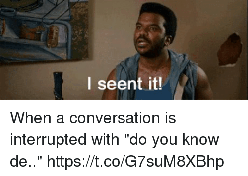 i seent it when a conversation is interrupted with do 30326992 i seent it! i seent it meme on sizzle