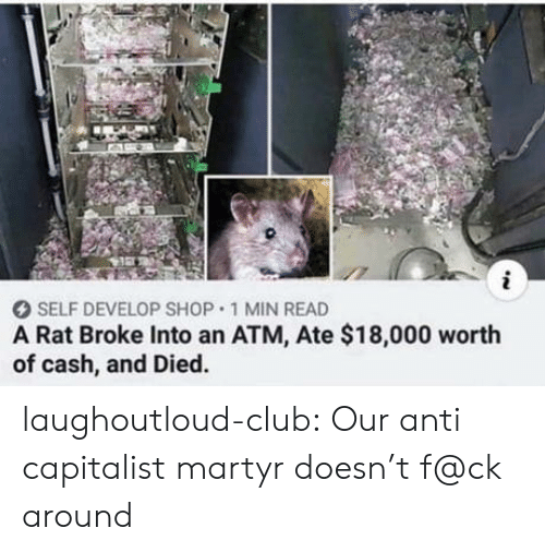 Capitalist: i  SELF DEVELOP SHOP 1 MIN READ  A Rat Broke Into an ATM, Ate $18,000 worth  of cash, and Died. laughoutloud-club:  Our anti capitalist martyr doesn't f@ck around