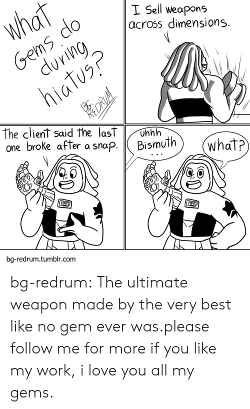 redrum: I Sell weapons  across dimensions  The client said the lasT Unhh  one broke after asnapBismuth  bg-redrum.tumblr.com bg-redrum:  The ultimate weapon made by the very best like no gem ever was.please follow me for more if you like my work, i love you all my gems.