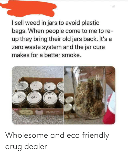 bags: I sell weed in jars to avoid plastic  bags. When people come to me to re-  up they bring their old jars back. It's a  zero waste system and the jar cure  makes for a better smoke.  GC  Po  Bnce  SMOODTH  STOED 3ARS  GC Wholesome and eco friendly drug dealer