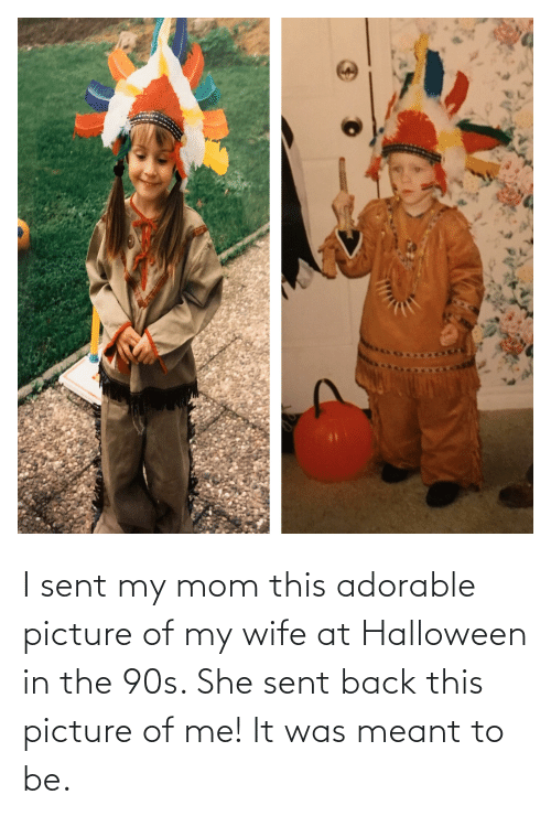 Picture Of My Wife: I sent my mom this adorable picture of my wife at Halloween in the 90s. She sent back this picture of me! It was meant to be.