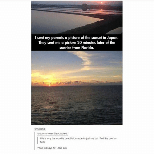 "Beautiful, Ironic, and Parents: I sent my parents a picture of the sunset in Japan.  They sent me a picture 20 minutes later of the  sunrise from Florida.  uninona  tattoos-n-tokes Deactivated  this is why the world is beautiful, maybe its just me but i find this cool as  fuck  ""Your kid says hi·The sun"