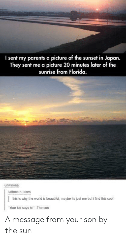 Sunrise: I sent my parents a picture of the sunset in Japan.  They sent me a picture 20 minutes later of the  sunrise from Florida.  unwinona  tattoos-n-tokes  this is why the world is beautiful, maybe its just me but i find this cool  Your kid says hi. The sun A message from your son by the sun