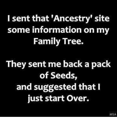 Memes, Ancestry, and 🤖: I sent that 'Ancestry' site  some information on my  Family Tree.  They sent me back a pack  of Seeds  and suggested that I  just start over.  MSA
