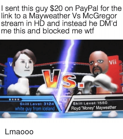 """Mayweather, Memes, and Money: I sent this guy $20 on PayPal for the  link to a Mayweather Vs McGregor  stream in HD and instead he DM'd  me this and blocked me wtf  Vii  14  Skill Level: 1580  Floyd """"Money"""" Mayweather  Skill Level: 3124  white guy from iceland Lmaooo"""