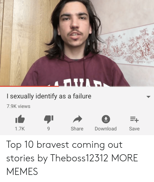 I Sexually Identify As A: I sexually identify as a failure  7.9K views  1.7K  9  Share Download  Save Top 10 bravest coming out stories by Theboss12312 MORE MEMES
