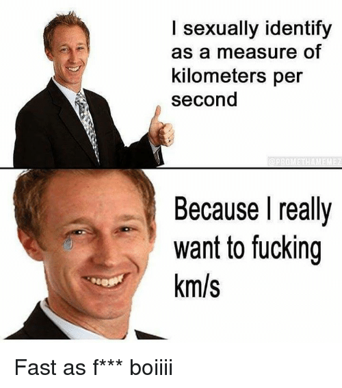 I Sexually Identify As A: I sexually identify  as a measure of  kilometers per  second  Because really  want to fucking  km/s Fast as f*** boiiii