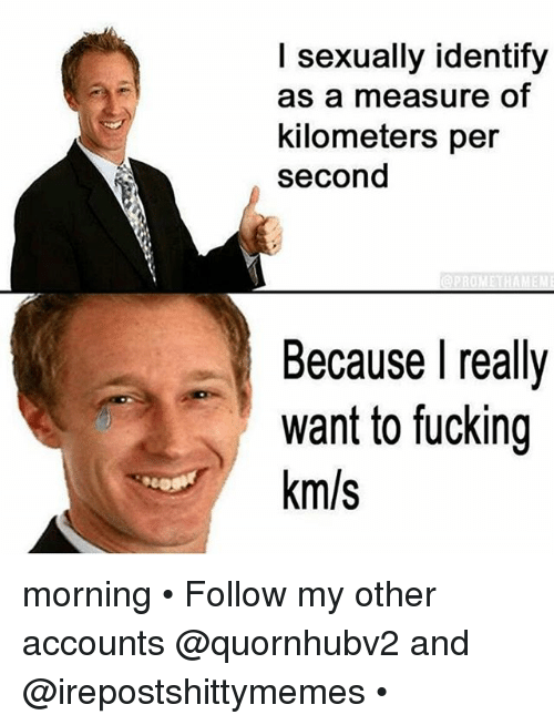 I Sexually Identify As A: I sexually identify  as a measure of  kilometers per  second  Because I really  want to fucking  km/s morning • Follow my other accounts @quornhubv2 and @irepostshittymemes •