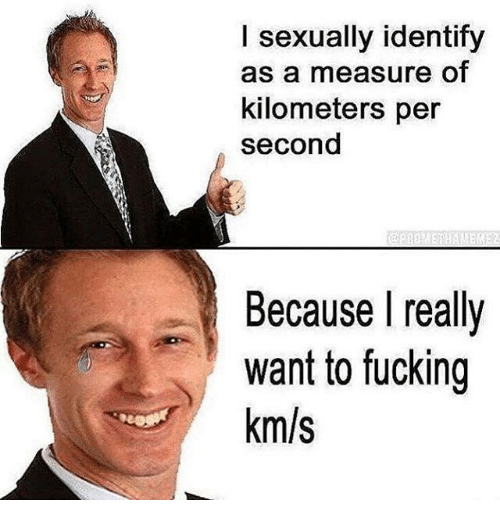 I Sexually Identify As A: I sexually identify  as a measure of  kilometers per  second  Because I really  want to fucking  km/s