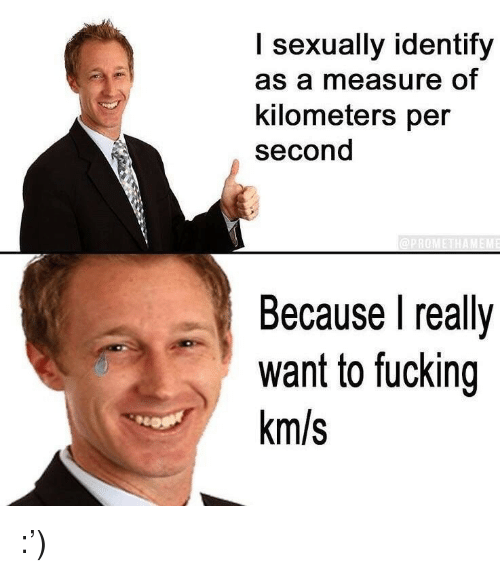 Km S: I sexually identify  as a measure of  kilometers per  second  Because l really  want to fucking  km/s <p>:&rsquo;)</p>