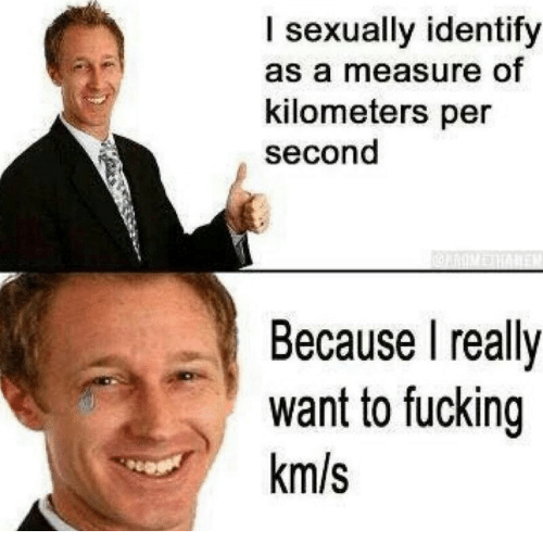 Km S: I sexually identify  as a measure of  kilometers per  second  Because I realy  want to fucking  km/s
