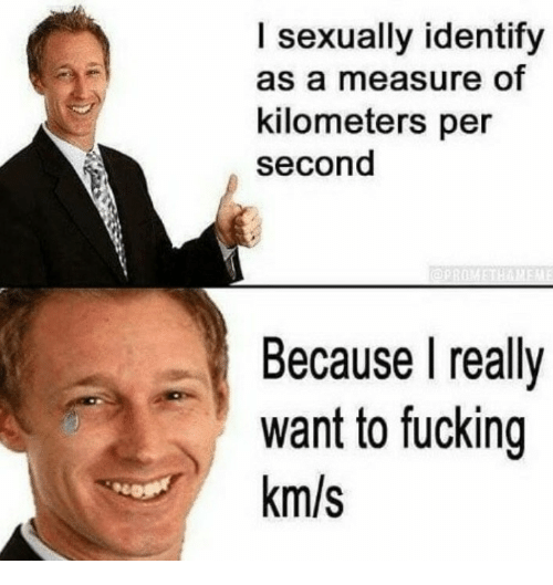 Km S: I sexually identify  as a measure of  kilometers per  second  Because I really  want to fucking  km/s