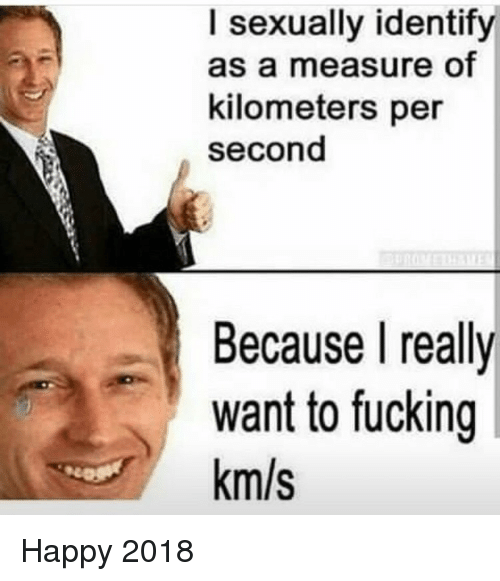 Km S: I sexually identify  as a measure of  kilometers per  second  Because l really  want to fucking  km/s Happy 2018