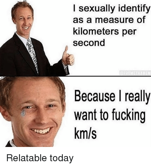 Km S: I sexually identify  as a measure of  kilometers per  second  Because I really  want to fucking  km/s Relatable today