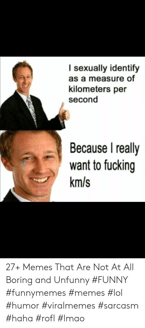 Funny, Lmao, and Lol: I sexually identify  as a measure of  kilometers per  second  Because I really  want to fucking  km/s 27+ Memes That Are Not At All Boring and Unfunny #FUNNY #funnymemes #memes #lol #humor #viralmemes #sarcasm #haha #rofl #lmao