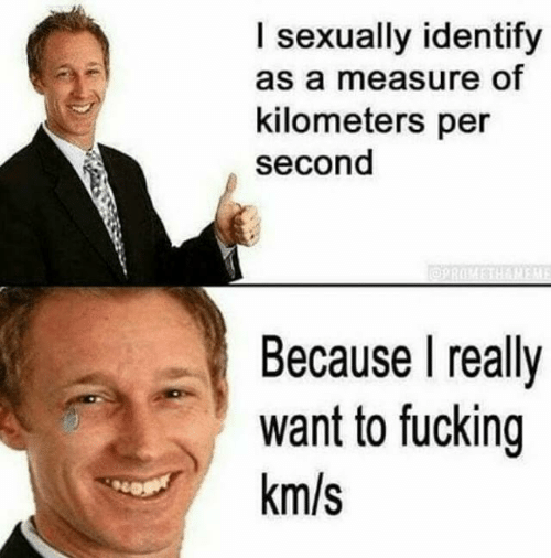 Kilometers Per Second: I sexually identify  as a measure of  kilometers per  second  PROSTHAMFA  Because I really  want to fucking  km/s
