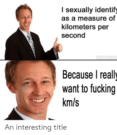 Kilometers Per Second: I sexually identify  as a measure of  kilometers per  second  @PROMETHAME  Because I really  want to fucking  km/s An interesting title