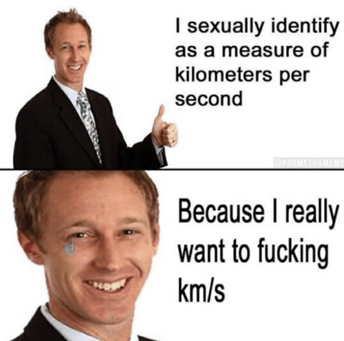 Kilometers Per Second: I sexually identify  as a measure of  kilometers per  second  Because I really  want to fucking  km/s