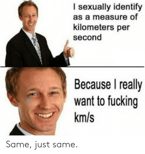 Kilometers Per Second: I sexually identify  as a measure of  kilometers per  second  Because I really  want to fucking  km/s Same, just same.
