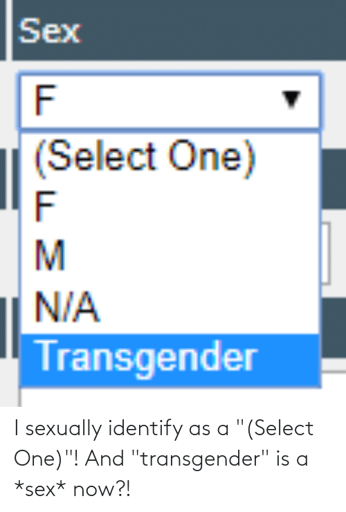 "Sexually: I sexually identify as a ""(Select One)""! And ""transgender"" is a *sex* now?!"